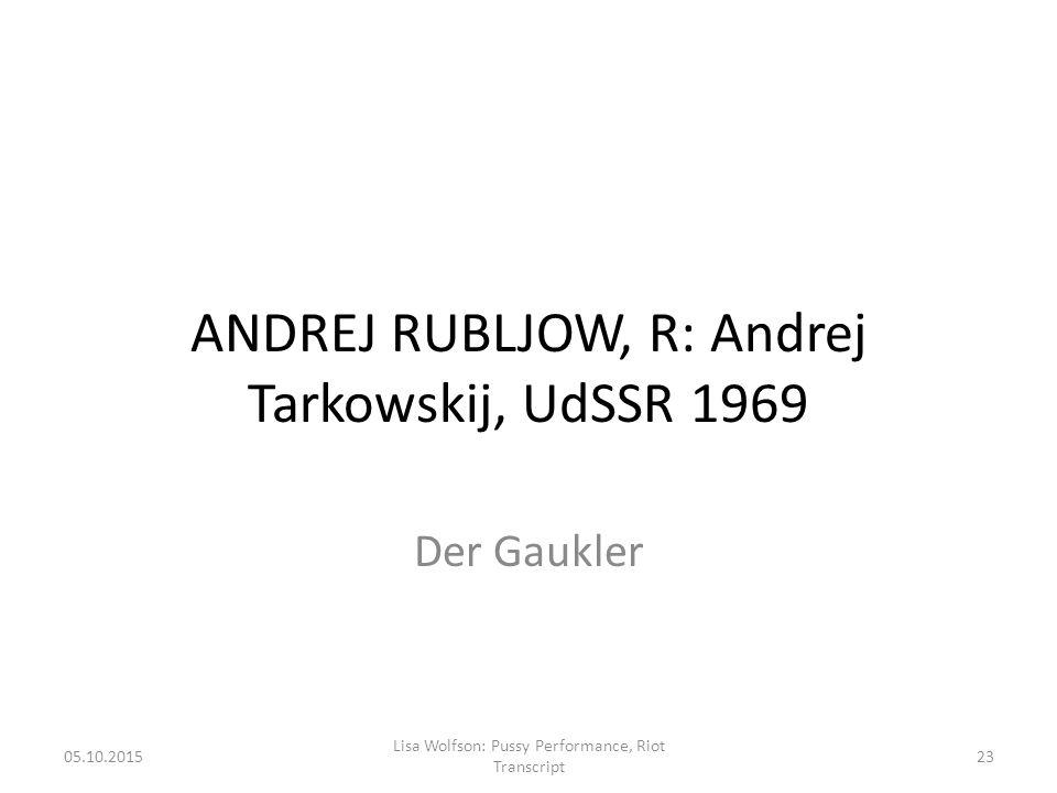 ANDREJ RUBLJOW, R: Andrej Tarkowskij, UdSSR 1969 Der Gaukler 05.10.2015 Lisa Wolfson: Pussy Performance, Riot Transcript 23