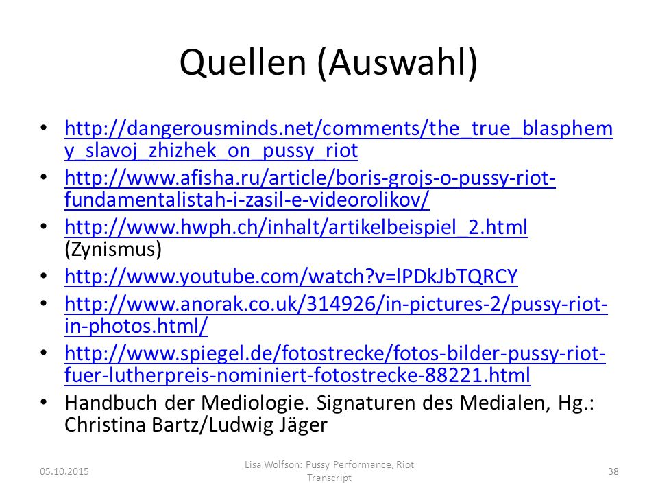 Quellen (Auswahl) http://dangerousminds.net/comments/the_true_blasphem y_slavoj_zhizhek_on_pussy_riot http://dangerousminds.net/comments/the_true_blasphem y_slavoj_zhizhek_on_pussy_riot http://www.afisha.ru/article/boris-grojs-o-pussy-riot- fundamentalistah-i-zasil-e-videorolikov/ http://www.afisha.ru/article/boris-grojs-o-pussy-riot- fundamentalistah-i-zasil-e-videorolikov/ http://www.hwph.ch/inhalt/artikelbeispiel_2.html (Zynismus) http://www.hwph.ch/inhalt/artikelbeispiel_2.html http://www.youtube.com/watch v=lPDkJbTQRCY http://www.anorak.co.uk/314926/in-pictures-2/pussy-riot- in-photos.html/ http://www.anorak.co.uk/314926/in-pictures-2/pussy-riot- in-photos.html/ http://www.spiegel.de/fotostrecke/fotos-bilder-pussy-riot- fuer-lutherpreis-nominiert-fotostrecke-88221.html http://www.spiegel.de/fotostrecke/fotos-bilder-pussy-riot- fuer-lutherpreis-nominiert-fotostrecke-88221.html Handbuch der Mediologie.