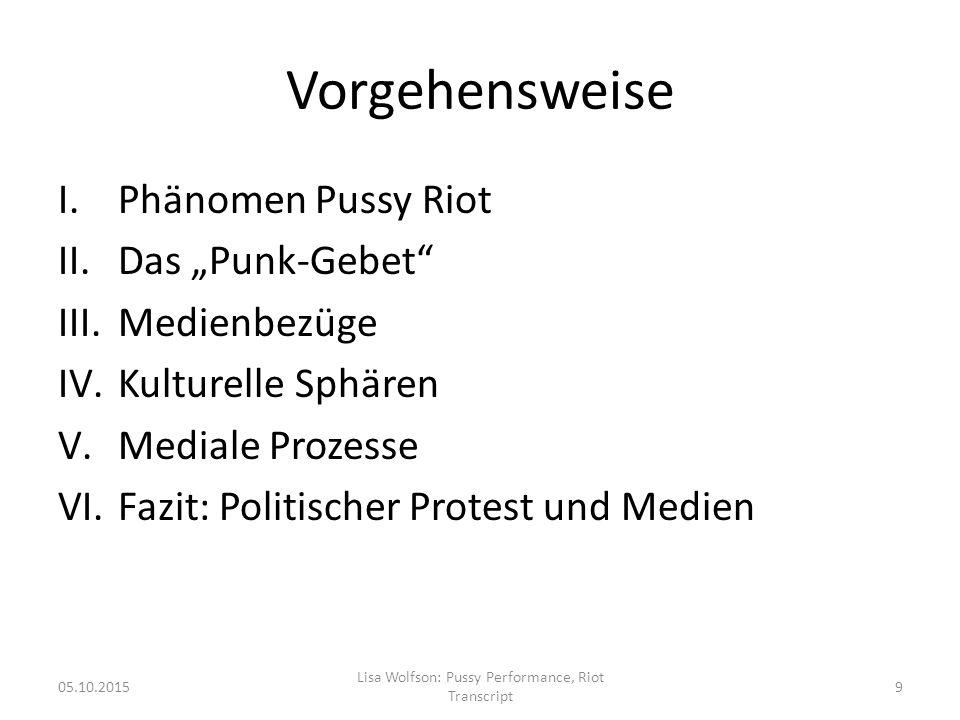 """Vorgehensweise I.Phänomen Pussy Riot II.Das """"Punk-Gebet III.Medienbezüge IV.Kulturelle Sphären V.Mediale Prozesse VI.Fazit: Politischer Protest und Medien 05.10.2015 Lisa Wolfson: Pussy Performance, Riot Transcript 9"""