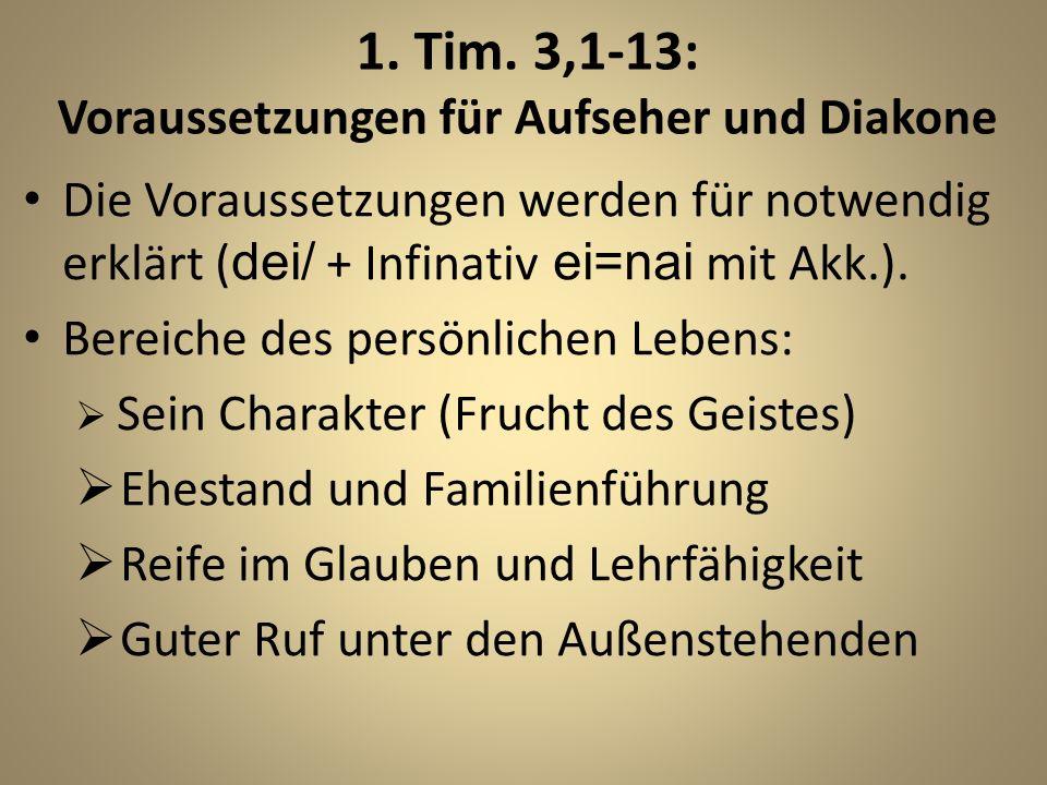 1. Tim. 3,1-13: Voraussetzungen für Aufseher und Diakone Die Voraussetzungen werden für notwendig erklärt ( dei/ + Infinativ ei=nai mit Akk.). Bereich