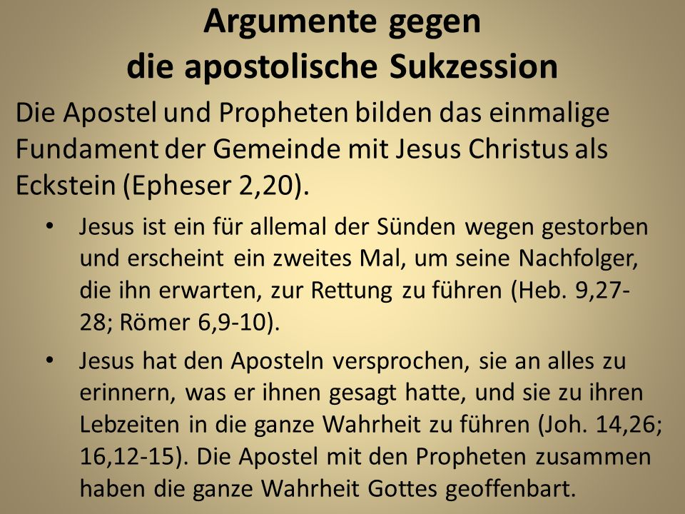 Argumente gegen die apostolische Sukzession Die Apostel und Propheten bilden das einmalige Fundament der Gemeinde mit Jesus Christus als Eckstein (Eph