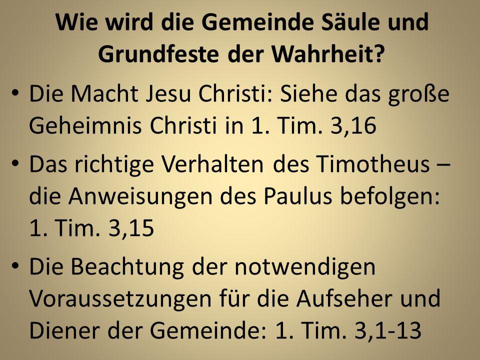 Wie wird die Gemeinde Säule und Grundfeste der Wahrheit? Die Macht Jesu Christi: Siehe das große Geheimnis Christi in 1. Tim. 3,16 Das richtige Verhal