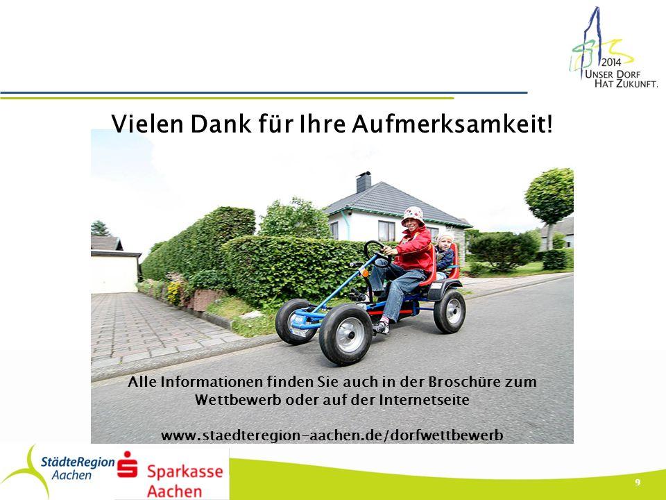 9 Alle Informationen finden Sie auch in der Broschüre zum Wettbewerb oder auf der Internetseite www.staedteregion-aachen.de/dorfwettbewerb Vielen Dank für Ihre Aufmerksamkeit!