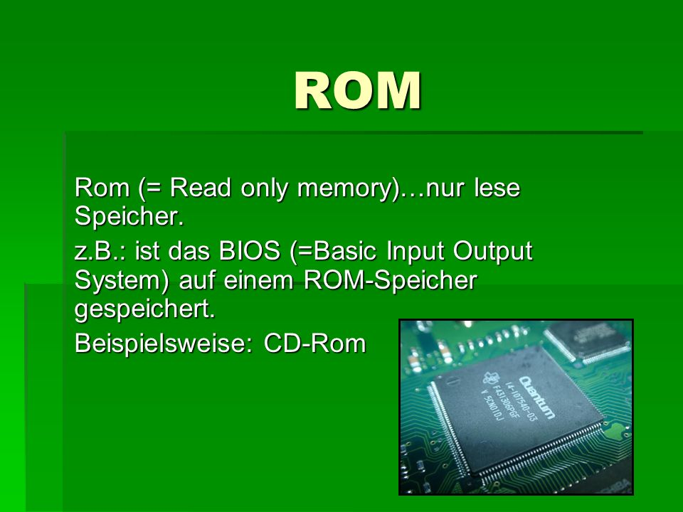 ROM Rom (= Read only memory)…nur lese Speicher.