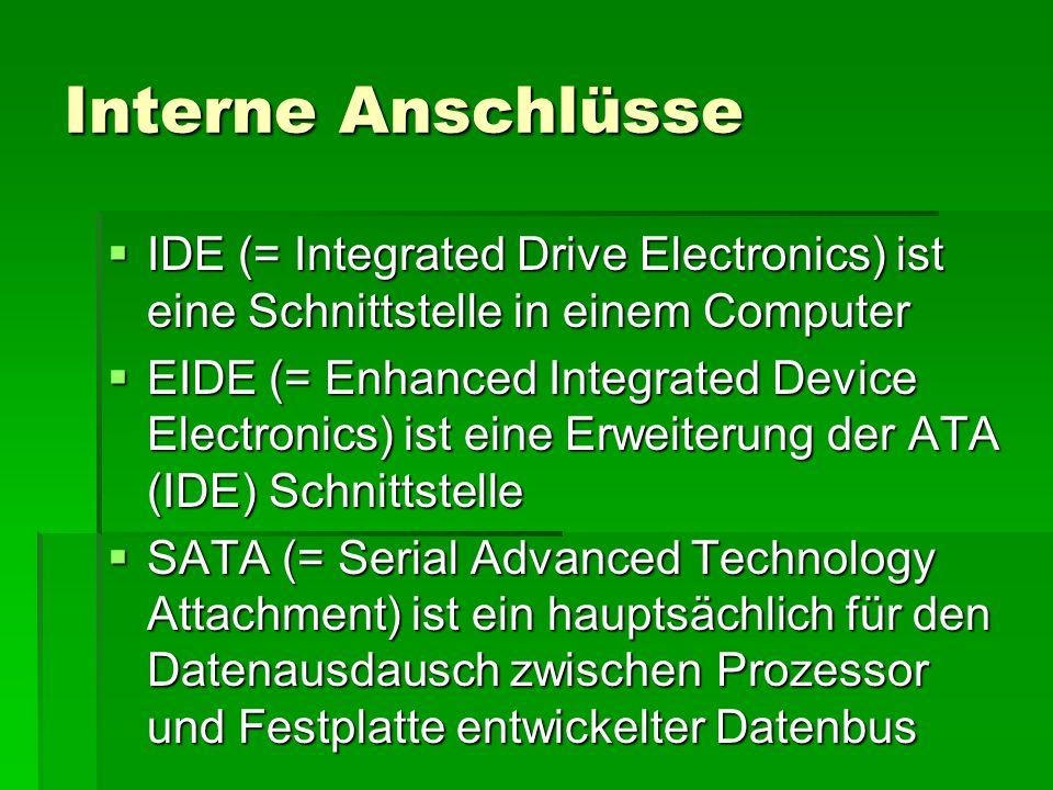 Interne Anschlüsse  IDE (= Integrated Drive Electronics) ist eine Schnittstelle in einem Computer  EIDE (= Enhanced Integrated Device Electronics) ist eine Erweiterung der ATA (IDE) Schnittstelle  SATA (= Serial Advanced Technology Attachment) ist ein hauptsächlich für den Datenausdausch zwischen Prozessor und Festplatte entwickelter Datenbus