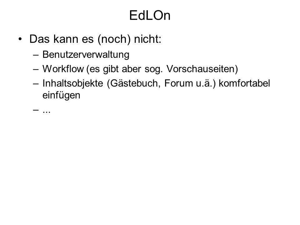 EdLOn Das kann es (noch) nicht: –Benutzerverwaltung –Workflow (es gibt aber sog. Vorschauseiten) –Inhaltsobjekte (Gästebuch, Forum u.ä.) komfortabel e