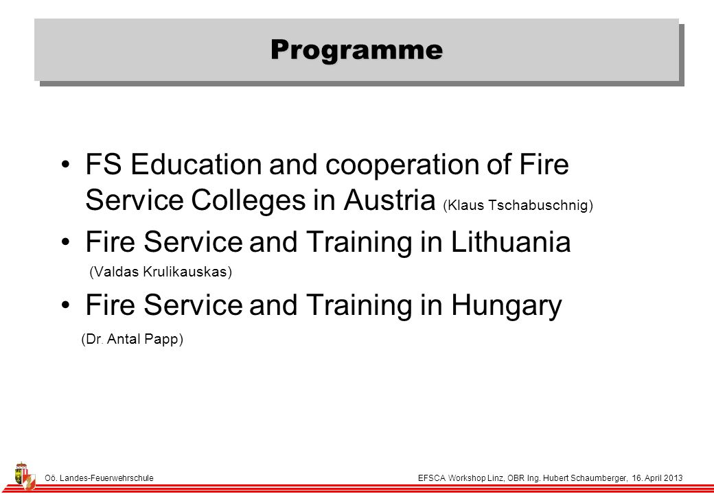 Oö. Landes-Feuerwehrschule EFSCA Workshop Linz, OBR Ing. Hubert Schaumberger, 16. April 2013 Programme FS Education and cooperation of Fire Service Co