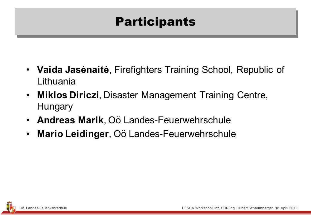 Oö. Landes-Feuerwehrschule EFSCA Workshop Linz, OBR Ing. Hubert Schaumberger, 16. April 2013 Participants Vaida Jasėnaitė, Firefighters Training Schoo