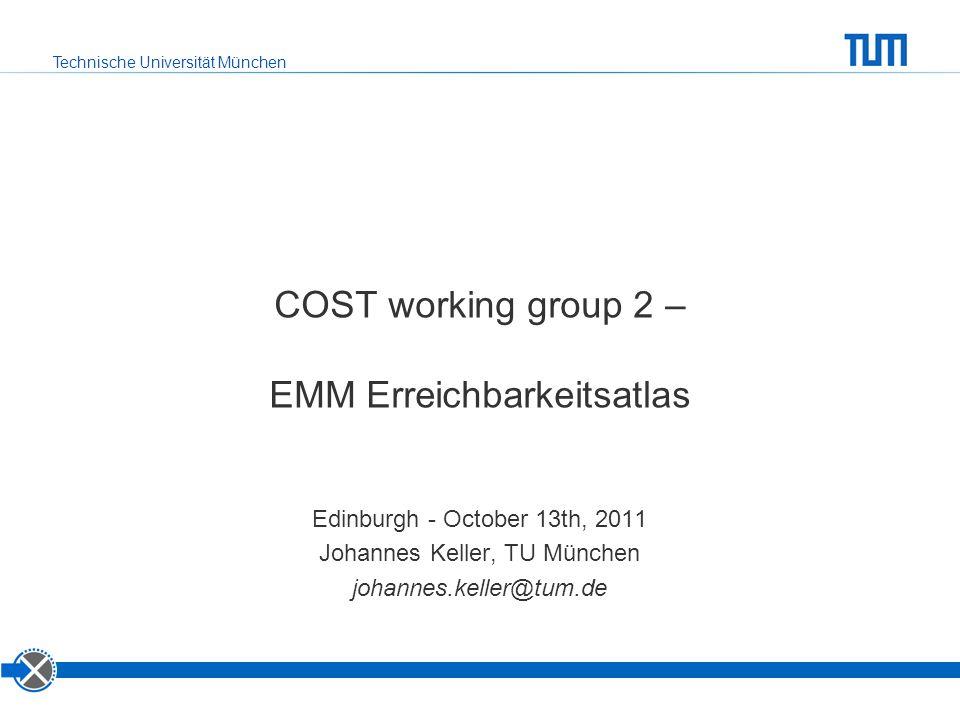 Technische Universität München COST working group 2 – EMM Erreichbarkeitsatlas Edinburgh - October 13th, 2011 Johannes Keller, TU München johannes.kel