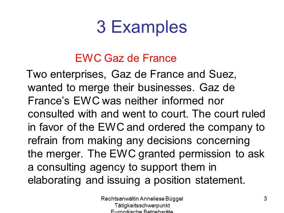Rechtsanwältin Anneliese Büggel Tätigkeitsschwerpunkt Europäische Betriebsräte 3 3 Examples EWC Gaz de France Two enterprises, Gaz de France and Suez, wanted to merge their businesses.