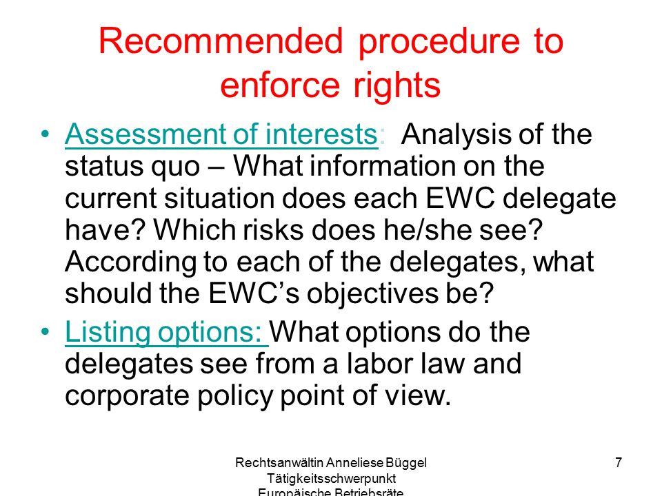 Rechtsanwältin Anneliese Büggel Tätigkeitsschwerpunkt Europäische Betriebsräte 8 Recommended procedure to enforce rights Implementation: - Choosing from the options - Taking a decision on the measures chosen and recording this decision in the minutes - Specifying the details, who will be in charge of doing what.