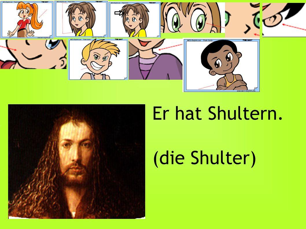 Er hat Shultern. (die Shulter)