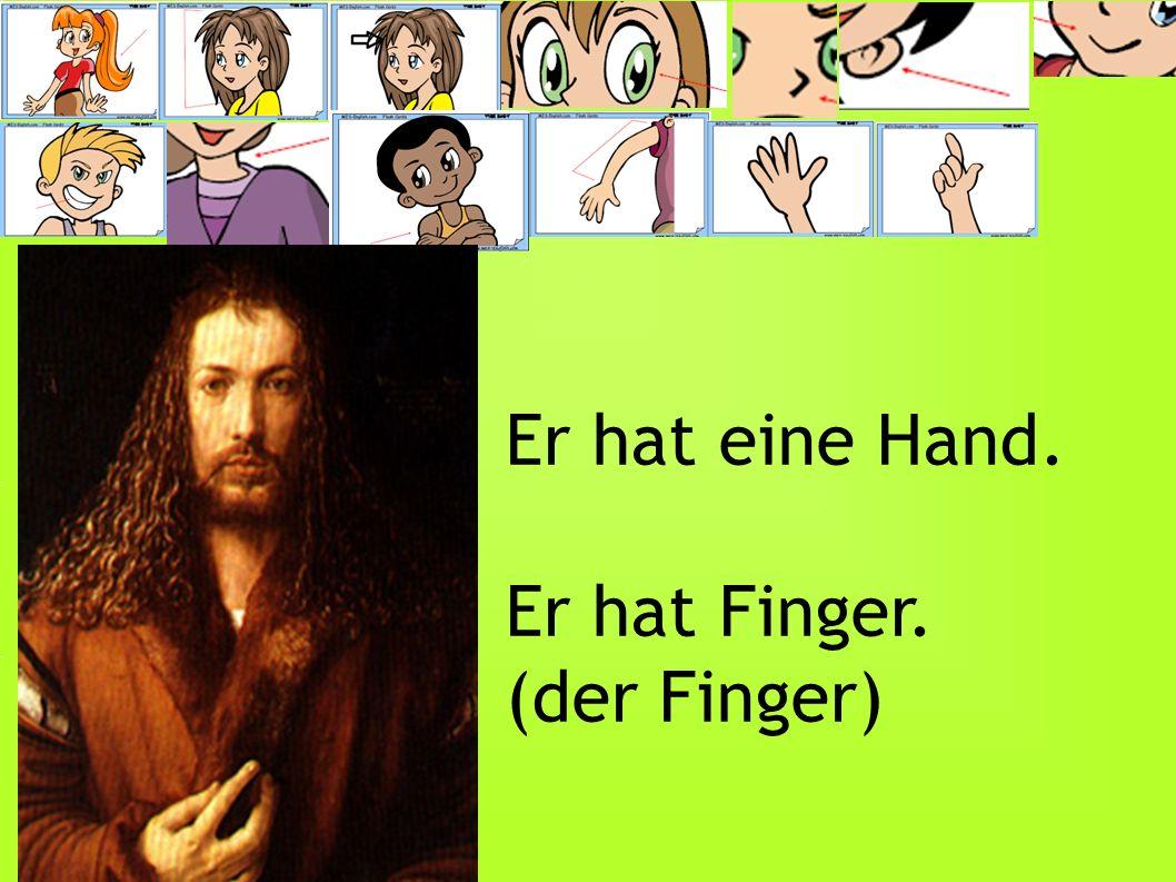 Er hat eine Hand. Er hat Finger. (der Finger)
