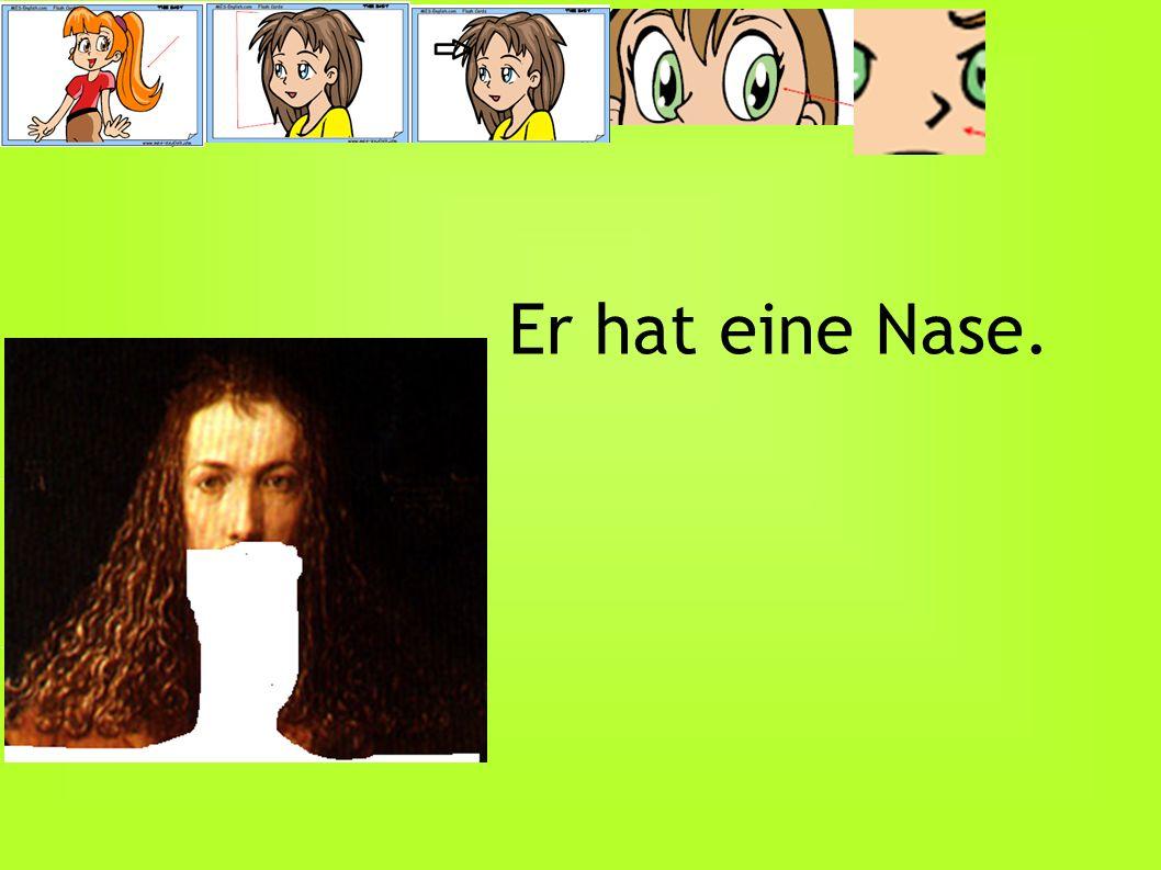 Er hat eine Nase.