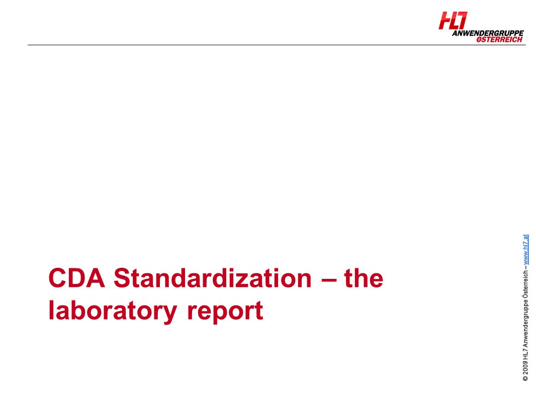 © 2007 HL7 Anwendergruppe Österreich – www.hl7.at www.hl7.at © 2009 HL7 Anwendergruppe Österreich – www.hl7.at www.hl7.at CDA Standardization – the laboratory report