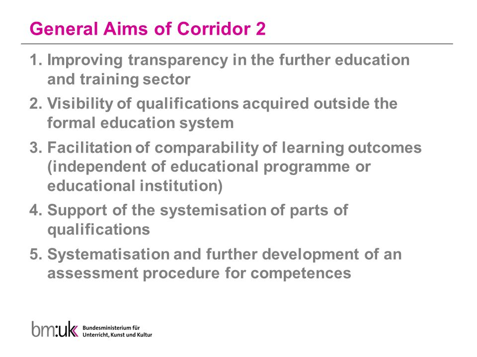 General Aims of Corridor 2 1.Improving transparency in the further education and training sector 2.Visibility of qualifications acquired outside the formal education system 3.Facilitation of comparability of learning outcomes (independent of educational programme or educational institution) 4.Support of the systemisation of parts of qualifications 5.Systematisation and further development of an assessment procedure for competences
