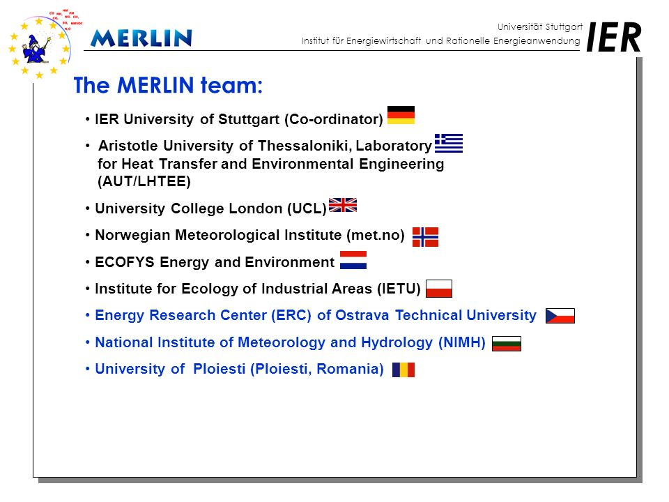 IER Universität Stuttgart Institut für Energiewirtschaft und Rationelle Energieanwendung The MERLIN team: IER University of Stuttgart (Co-ordinator) A