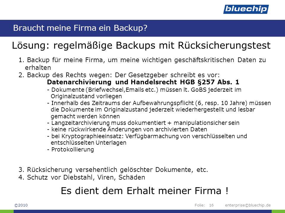 Folie:enterprise©bluechip.de16 Braucht meine Firma ein Backup? ©2010 Lösung: regelmäßige Backups mit Rücksicherungstest 1. Backup für meine Firma, um
