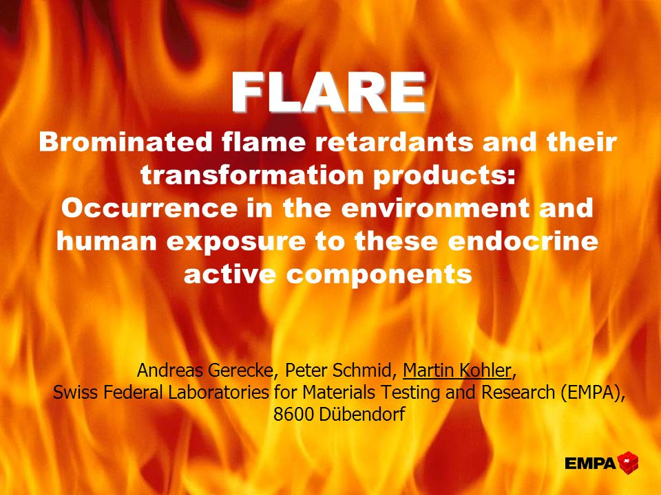 FLARE FLARE Brominated flame retardants and their transformation products: Occurrence in the environment and human exposure to these endocrine active components Andreas Gerecke, Peter Schmid, Martin Kohler, Swiss Federal Laboratories for Materials Testing and Research (EMPA), 8600 Dübendorf