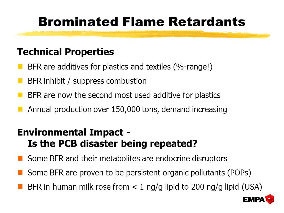 Brominated Flame Retardants Technical Properties nBFR are additives for plastics and textiles (%-range!) nBFR inhibit / suppress combustion nBFR are n