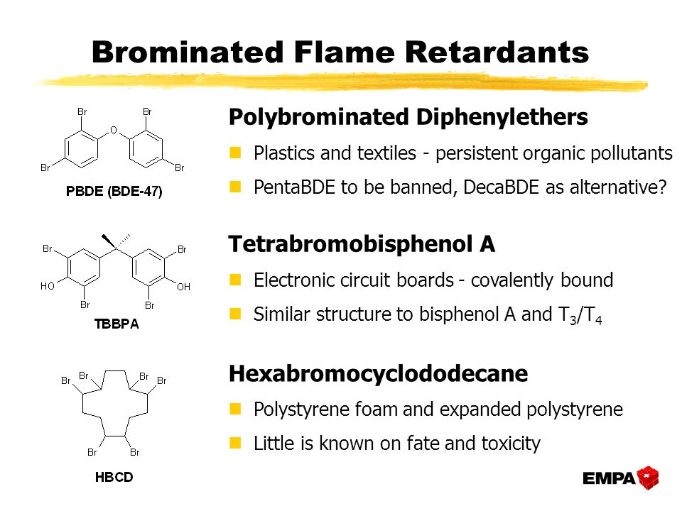 Brominated Flame Retardants Hexabromocyclododecane nPolystyrene foam and expanded polystyrene nLittle is known on fate and toxicity Polybrominated Diphenylethers nPlastics and textiles - persistent organic pollutants nPentaBDE to be banned, DecaBDE as alternative.