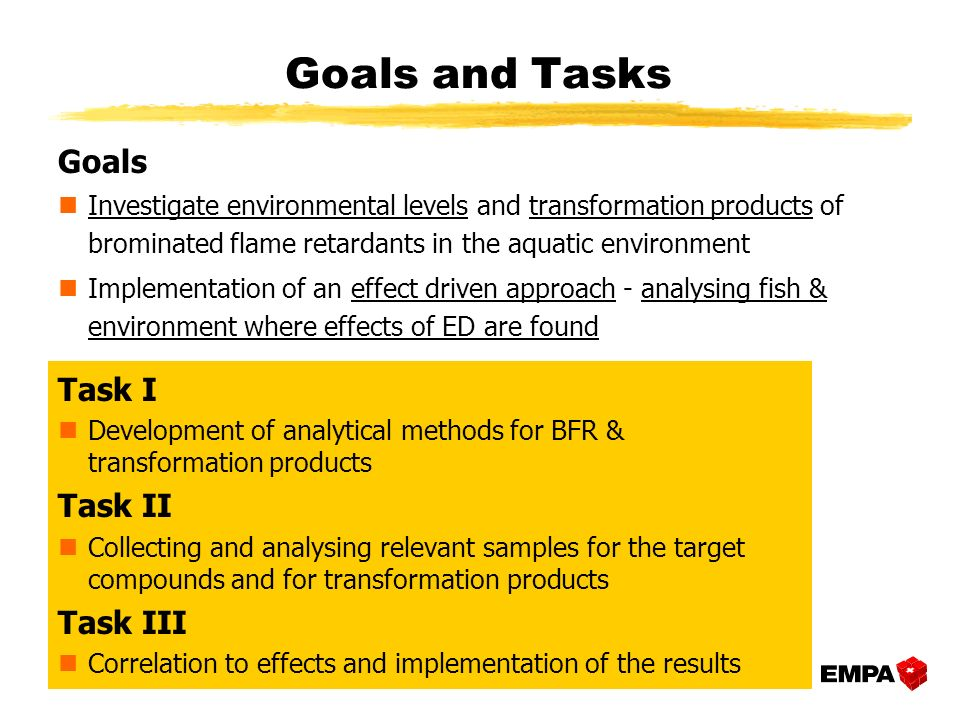 Goals nInvestigate environmental levels and transformation products of brominated flame retardants in the aquatic environment Implementation of an effect driven approach - analysing fish & environment where effects of ED are found Task I nDevelopment of analytical methods for BFR & transformation products Task II nCollecting and analysing relevant samples for the target compounds and for transformation products Task III nCorrelation to effects and implementation of the results Goals and Tasks