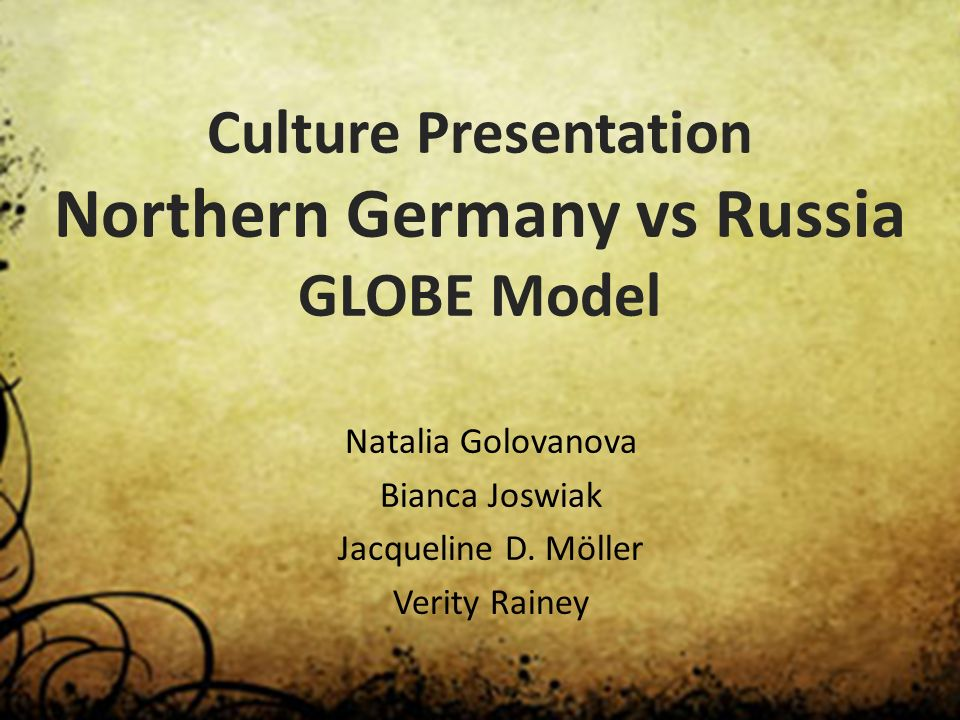 Culture Presentation Northern Germany vs Russia GLOBE Model Natalia Golovanova Bianca Joswiak Jacqueline D. Möller Verity Rainey