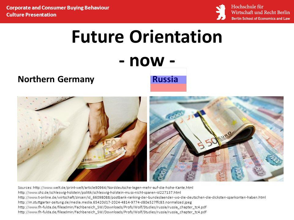 Future Orientation - now - Northern GermanyRussia Sources: http://www.welt.de/print-welt/article90964/Norddeutsche-legen-mehr-auf-die-hohe-Kante.html http://www.shz.de/schleswig-holstein/politik/schleswig-holstein-muss-nicht-sparen-id227137.html http://www.t-online.de/wirtschaft/zinsen/id_66098088/postbank-ranking-der-bundeslaender-wo-die-deutschen-die-dicksten-sparkonten-haben.html http://m.stuttgarter-zeitung.de/media.media.65420d17-2024-4814-9774-d80e527ffc83.normalized.jpeg http://www.fh-fulda.de/fileadmin/Fachbereich_SW/Downloads/Profs/Wolf/Studies/russia/russia_chapter_tc4.pdf Corporate and Consumer Buying Behaviour Culture Presentation