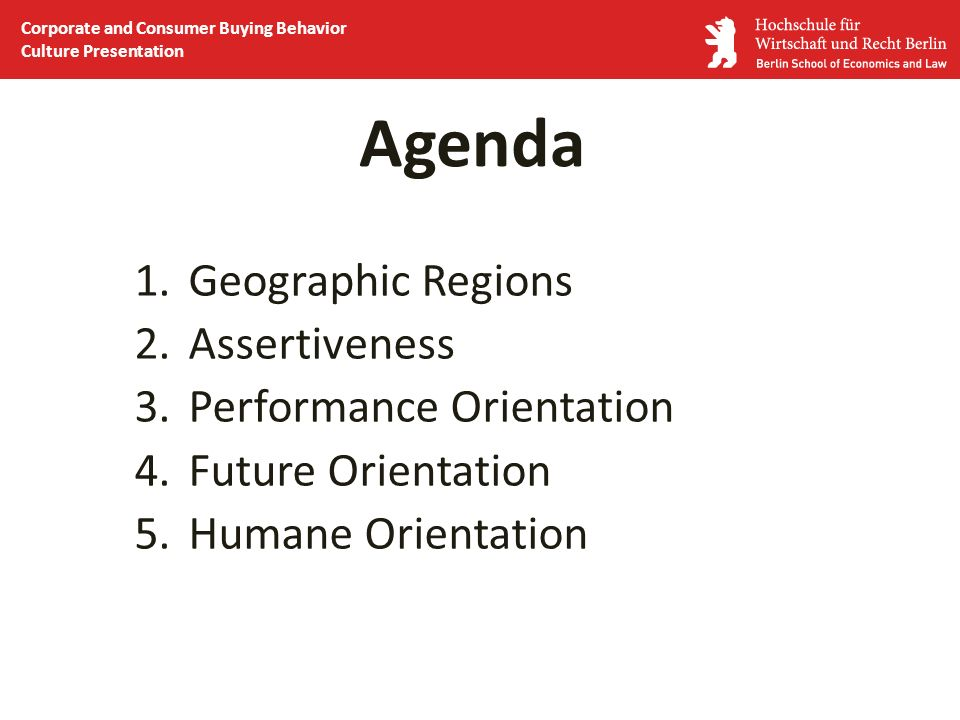Agenda 1.Geographic Regions 2.Assertiveness 3.Performance Orientation 4.Future Orientation 5.Humane Orientation Corporate and Consumer Buying Behavior