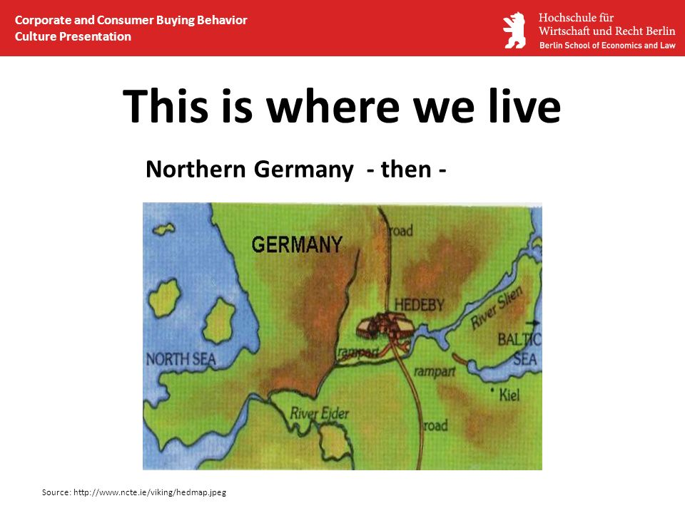 This is where we live Northern Germany - then - Source: http://www.ncte.ie/viking/hedmap.jpeg Corporate and Consumer Buying Behavior Culture Presentat