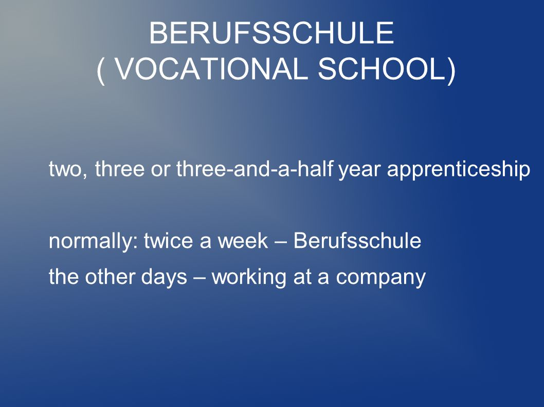 BERUFSSCHULE ( VOCATIONAL SCHOOL) two, three or three-and-a-half year apprenticeship normally: twice a week – Berufsschule the other days – working at