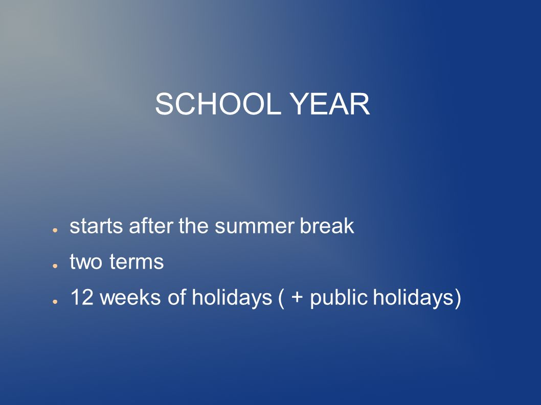 SCHOOL YEAR ● starts after the summer break ● two terms ● 12 weeks of holidays ( + public holidays)
