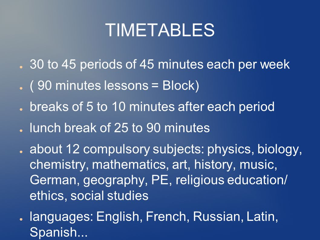 TIMETABLES ● 30 to 45 periods of 45 minutes each per week ● ( 90 minutes lessons = Block) ● breaks of 5 to 10 minutes after each period ● lunch break of 25 to 90 minutes ● about 12 compulsory subjects: physics, biology, chemistry, mathematics, art, history, music, German, geography, PE, religious education/ ethics, social studies ● languages: English, French, Russian, Latin, Spanish...