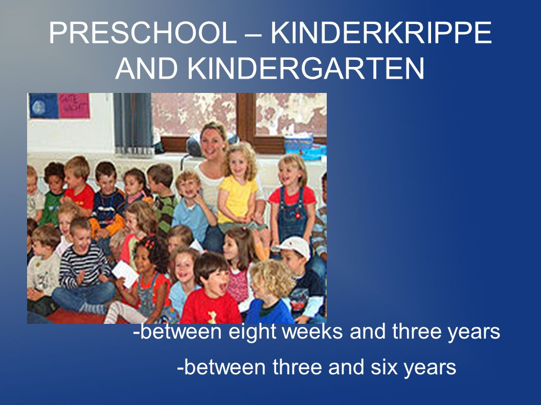 PRESCHOOL – KINDERKRIPPE AND KINDERGARTEN -between eight weeks and three years -between three and six years
