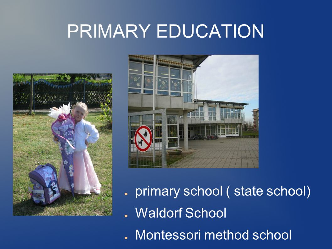 PRIMARY EDUCATION ● primary school ( state school) ● Waldorf School ● Montessori method school