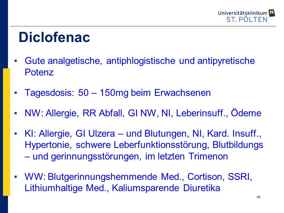 43 Diclofenac ▪Gute analgetische, antiphlogistische und antipyretische Potenz ▪Tagesdosis: 50 – 150mg beim Erwachsenen ▪NW: Allergie, RR Abfall, GI NW