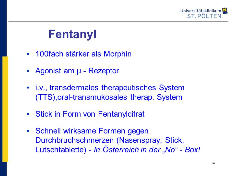 57 Fentanyl ▪100fach stärker als Morphin ▪Agonist am µ - Rezeptor ▪i.v., transdermales therapeutisches System (TTS),oral-transmukosales therap. System