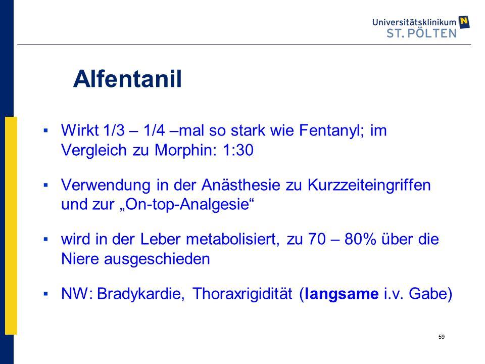 """59 Alfentanil ▪Wirkt 1/3 – 1/4 –mal so stark wie Fentanyl; im Vergleich zu Morphin: 1:30 ▪Verwendung in der Anästhesie zu Kurzzeiteingriffen und zur """""""