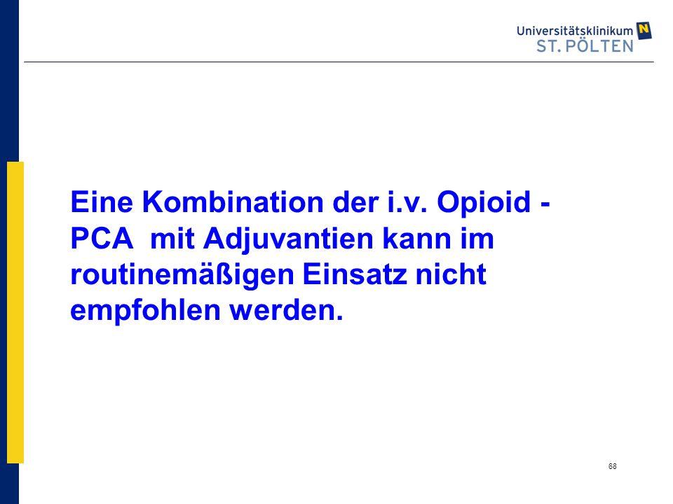 68 Eine Kombination der i.v. Opioid - PCA mit Adjuvantien kann im routinemäßigen Einsatz nicht empfohlen werden.