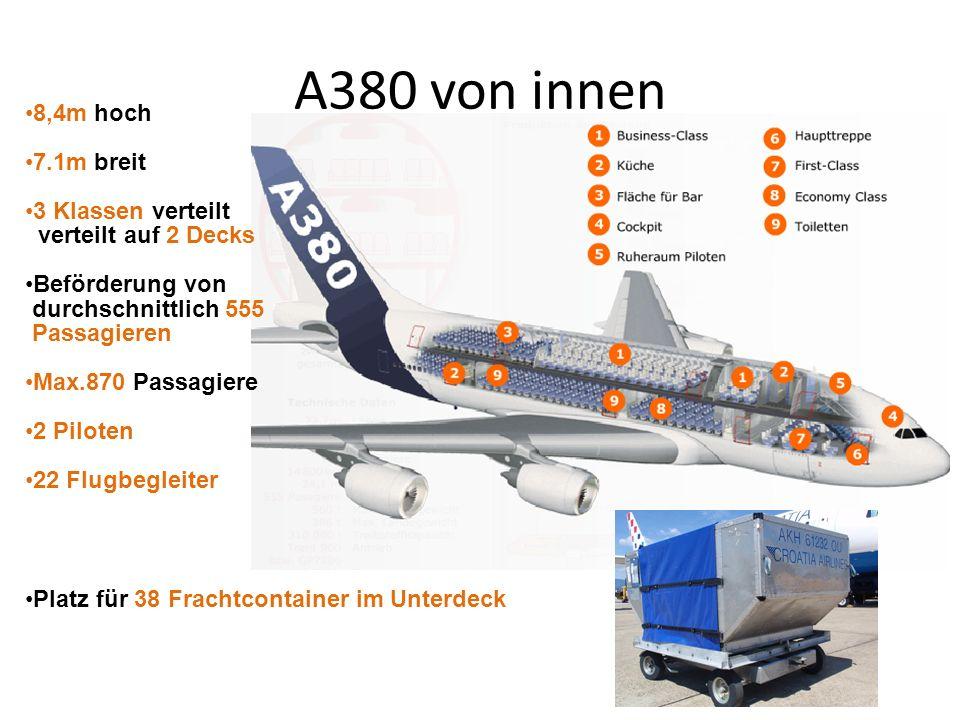 A380 von innen 8,4m hoch 7.1m breit 3 Klassen verteilt verteilt auf 2 Decks Beförderung von durchschnittlich 555 Passagieren Max.870 Passagiere 2 Pilo
