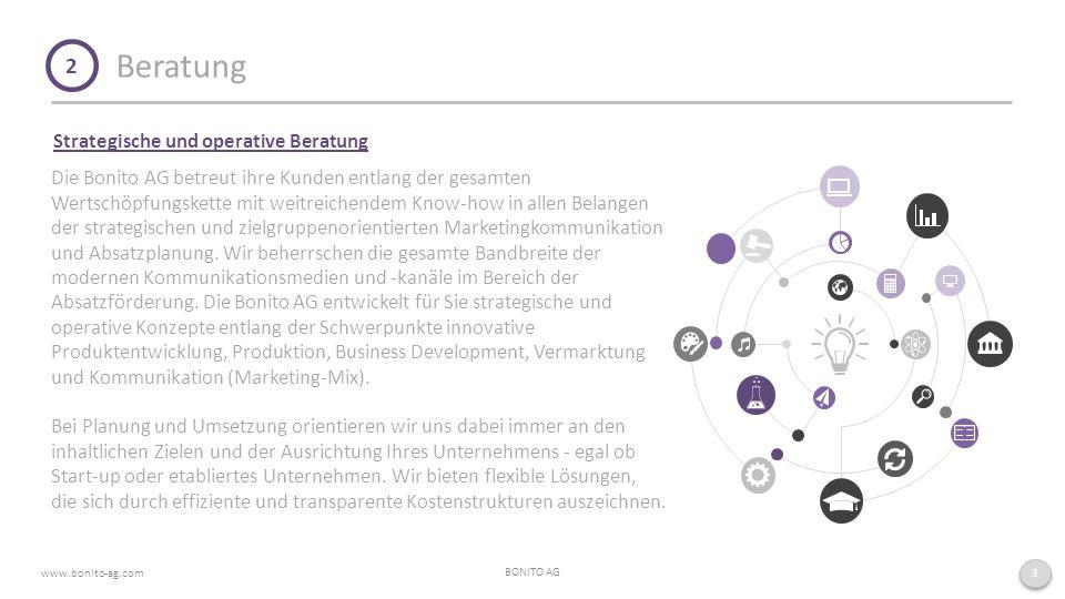 Beratung BONITO AG www.bonito-ag.com 3 2 Strategische und operative Beratung Die Bonito AG betreut ihre Kunden entlang der gesamten Wertschöpfungskette mit weitreichendem Know-how in allen Belangen der strategischen und zielgruppenorientierten Marketingkommunikation und Absatzplanung.