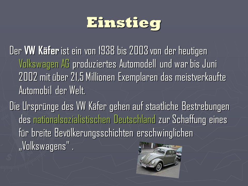 Einstieg Der VW Käfer ist ein von 1938 bis 2003 von der heutigen Volkswagen AG produziertes Automodell und war bis Juni 2002 mit über 21,5 Millionen Exemplaren das meistverkaufte Automobil der Welt.
