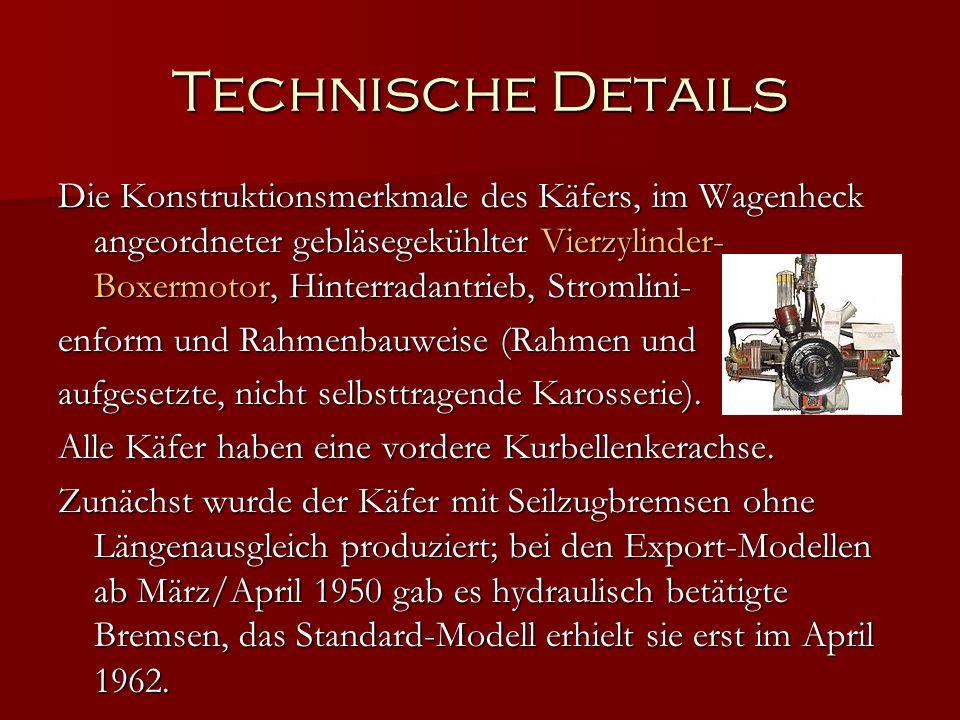 Technische Details Die Konstruktionsmerkmale des Käfers, im Wagenheck angeordneter gebläsegekühlter Vierzylinder- Boxermotor, Hinterradantrieb, Stromlini- enform und Rahmenbauweise (Rahmen und aufgesetzte, nicht selbsttragende Karosserie).