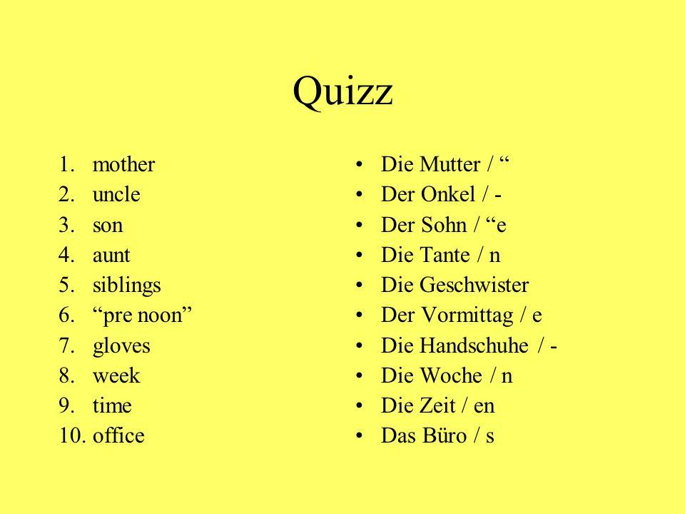 """Quizz 1.mother 2.uncle 3.son 4.aunt 5.siblings 6.""""pre noon"""" 7.gloves 8.week 9.time 10.office Die Mutter / """" Der Onkel / - Der Sohn / """"e Die Tante / n"""