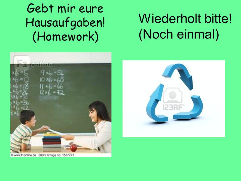 Gebt mir eure Hausaufgaben! (Homework) Wiederholt bitte! (Noch einmal)
