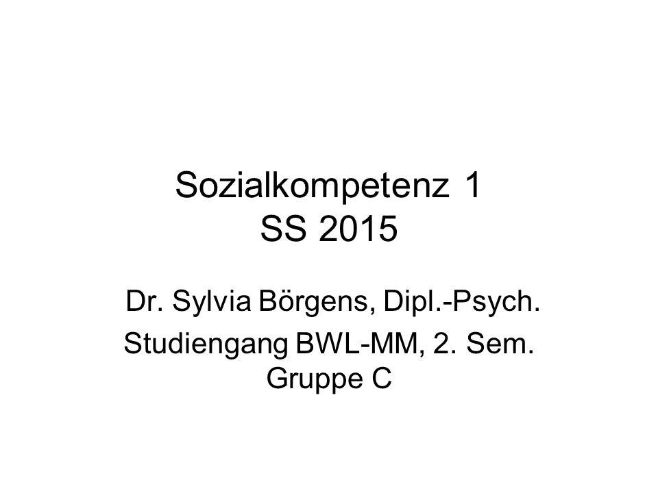 Sozialkompetenz 1 SS 2015 Dr. Sylvia Börgens, Dipl.-Psych. Studiengang BWL-MM, 2. Sem. Gruppe C