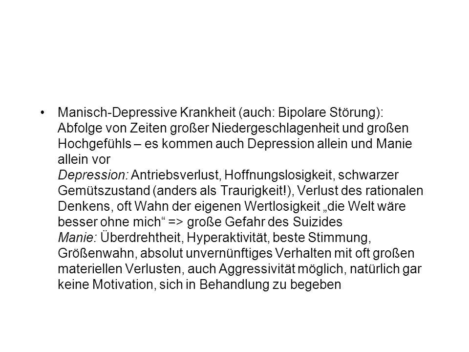 """Manisch-Depressive Krankheit (auch: Bipolare Störung): Abfolge von Zeiten großer Niedergeschlagenheit und großen Hochgefühls – es kommen auch Depression allein und Manie allein vor Depression: Antriebsverlust, Hoffnungslosigkeit, schwarzer Gemütszustand (anders als Traurigkeit!), Verlust des rationalen Denkens, oft Wahn der eigenen Wertlosigkeit """"die Welt wäre besser ohne mich => große Gefahr des Suizides Manie: Überdrehtheit, Hyperaktivität, beste Stimmung, Größenwahn, absolut unvernünftiges Verhalten mit oft großen materiellen Verlusten, auch Aggressivität möglich, natürlich gar keine Motivation, sich in Behandlung zu begeben"""