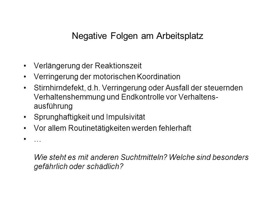 Negative Folgen am Arbeitsplatz Verlängerung der Reaktionszeit Verringerung der motorischen Koordination Stirnhirndefekt, d.h.