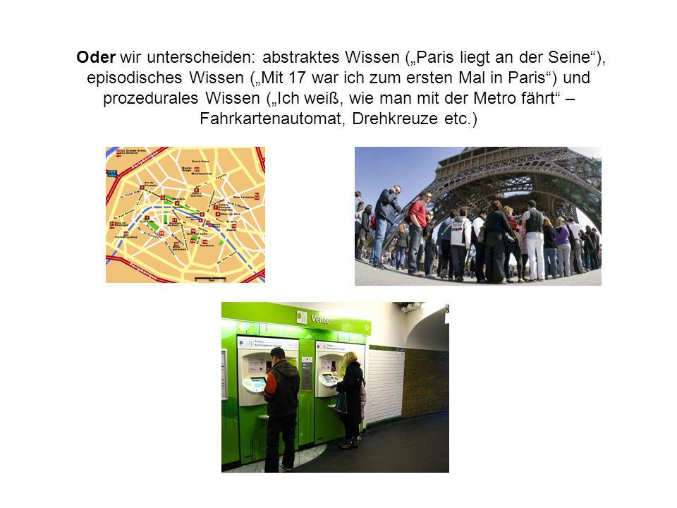 """Oder wir unterscheiden: abstraktes Wissen (""""Paris liegt an der Seine ), episodisches Wissen (""""Mit 17 war ich zum ersten Mal in Paris ) und prozedurales Wissen (""""Ich weiß, wie man mit der Metro fährt – Fahrkartenautomat, Drehkreuze etc.)"""
