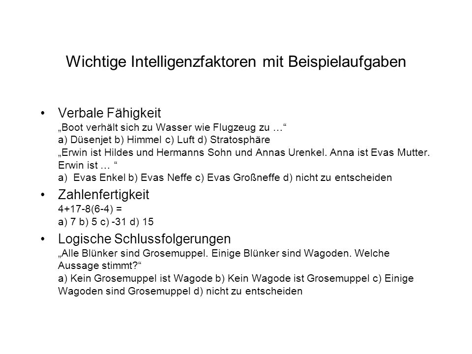 """Wichtige Intelligenzfaktoren mit Beispielaufgaben Verbale Fähigkeit """"Boot verhält sich zu Wasser wie Flugzeug zu … a) Düsenjet b) Himmel c) Luft d) Stratosphäre """"Erwin ist Hildes und Hermanns Sohn und Annas Urenkel."""